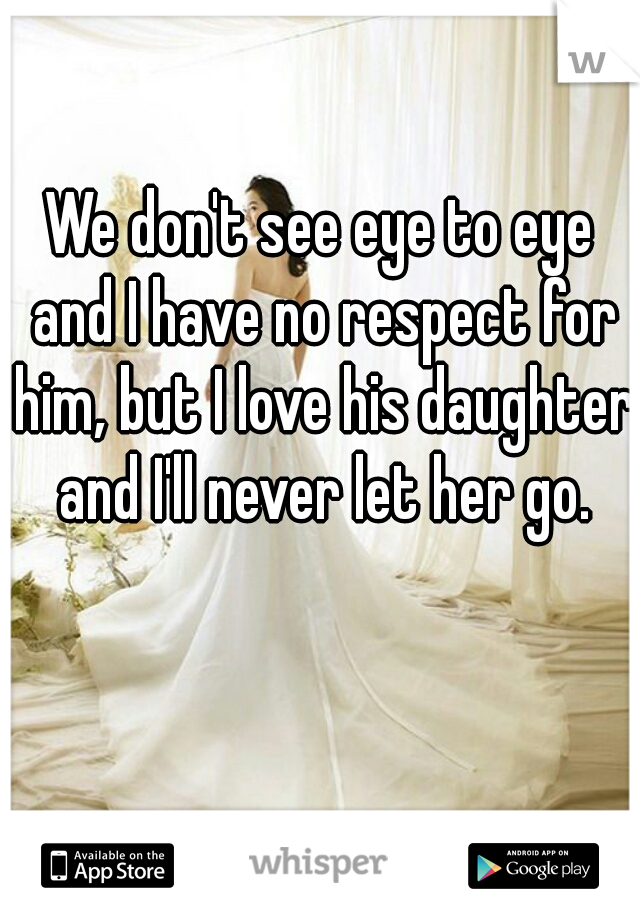 We don't see eye to eye and I have no respect for him, but I love his daughter and I'll never let her go.