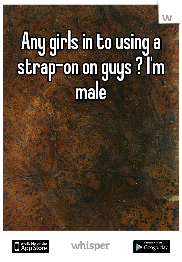 Any girls in to using a strap-on on guys ? I'm male