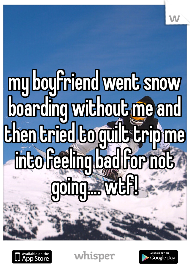 my boyfriend went snow boarding without me and then tried to guilt trip me into feeling bad for not going.... wtf!