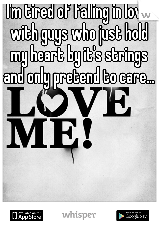 I'm tired of falling in love with guys who just hold my heart by it's strings and only pretend to care...