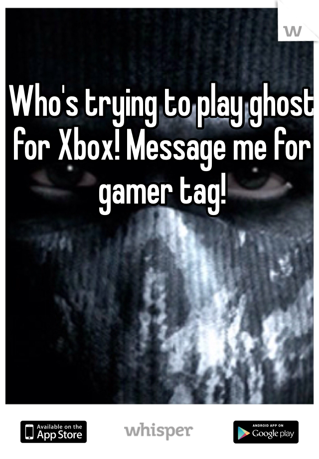Who's trying to play ghost for Xbox! Message me for gamer tag!