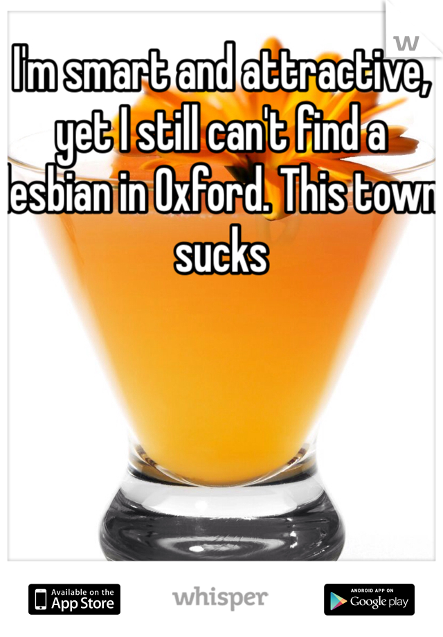 I'm smart and attractive, yet I still can't find a lesbian in Oxford. This town sucks