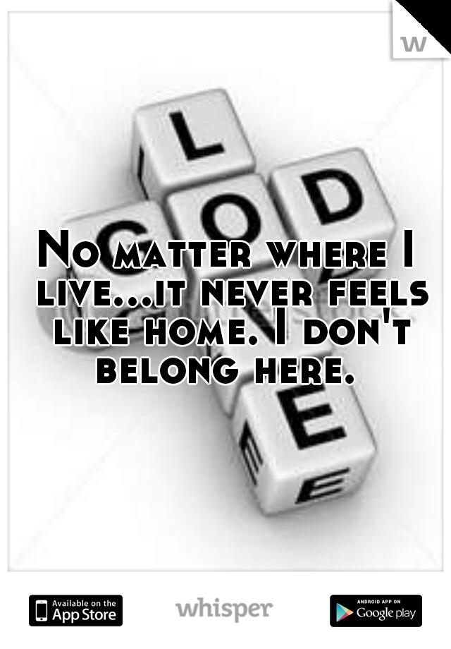 No matter where I live...it never feels like home. I don't belong here.