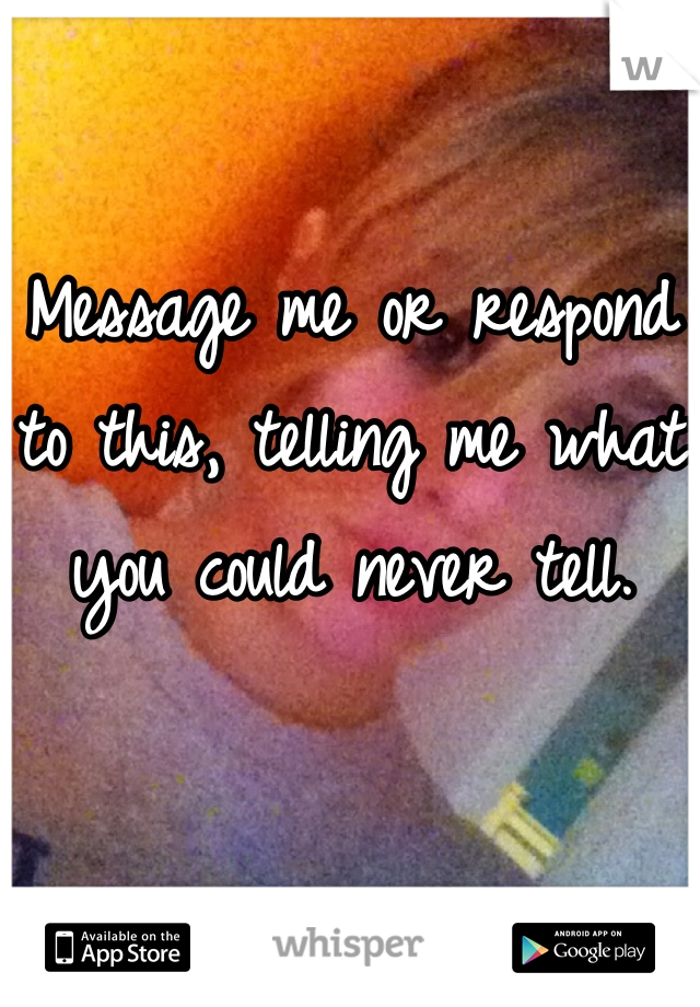 Message me or respond to this, telling me what you could never tell.