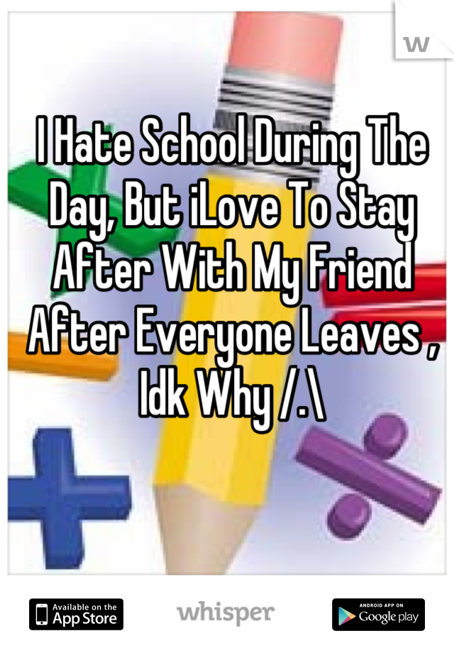 I Hate School During The Day, But iLove To Stay After With My Friend After Everyone Leaves , Idk Why /.\