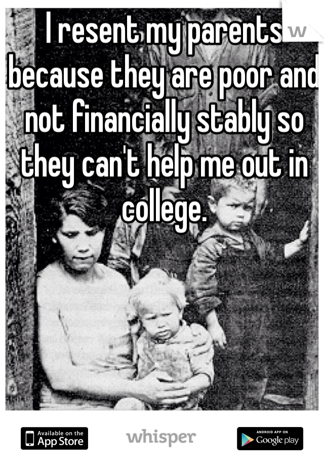 I resent my parents because they are poor and not financially stably so they can't help me out in college.