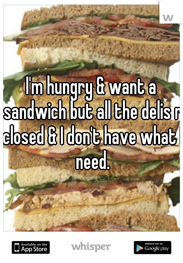 I'm hungry & want a sandwich but all the delis r closed & I don't have what I need.