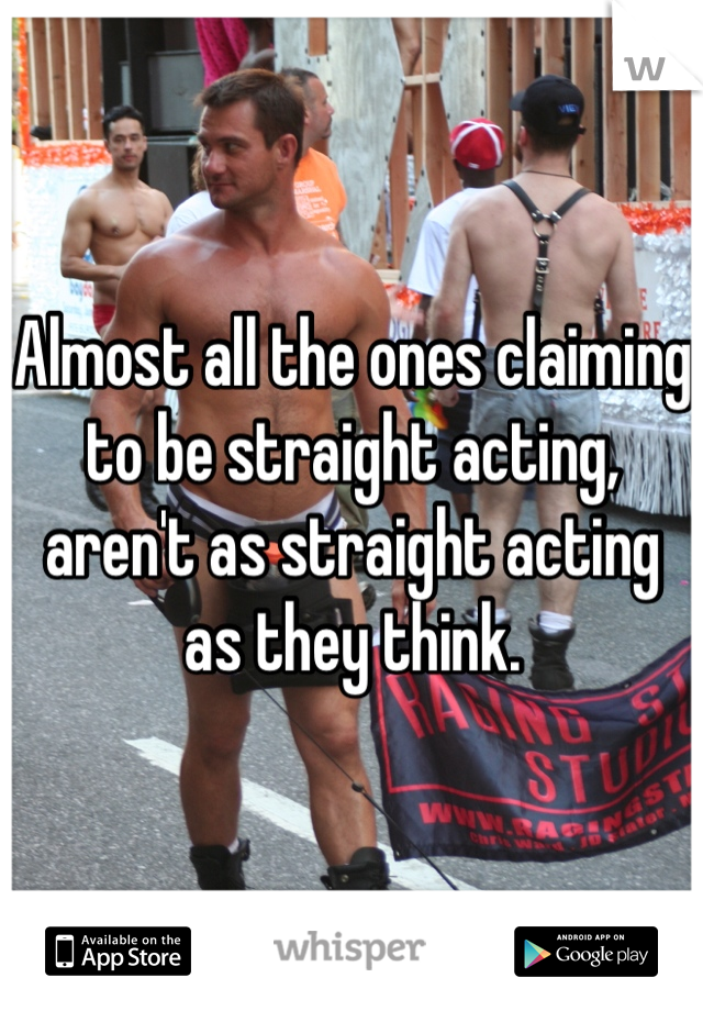 Almost all the ones claiming to be straight acting, aren't as straight acting as they think.