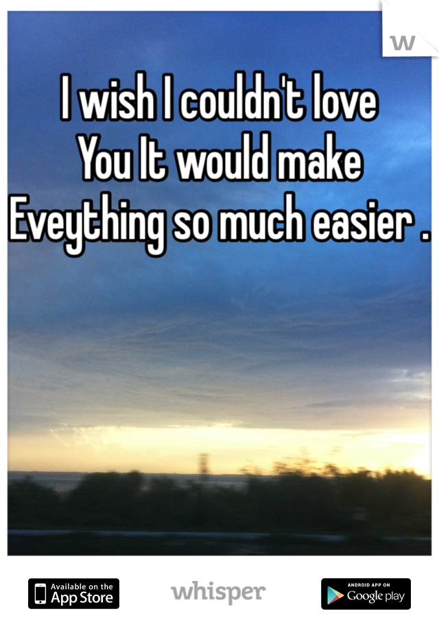 I wish I couldn't love You It would make Eveything so much easier .