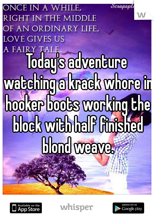 Today's adventure watching a krack whore in hooker boots working the block with half finished blond weave.