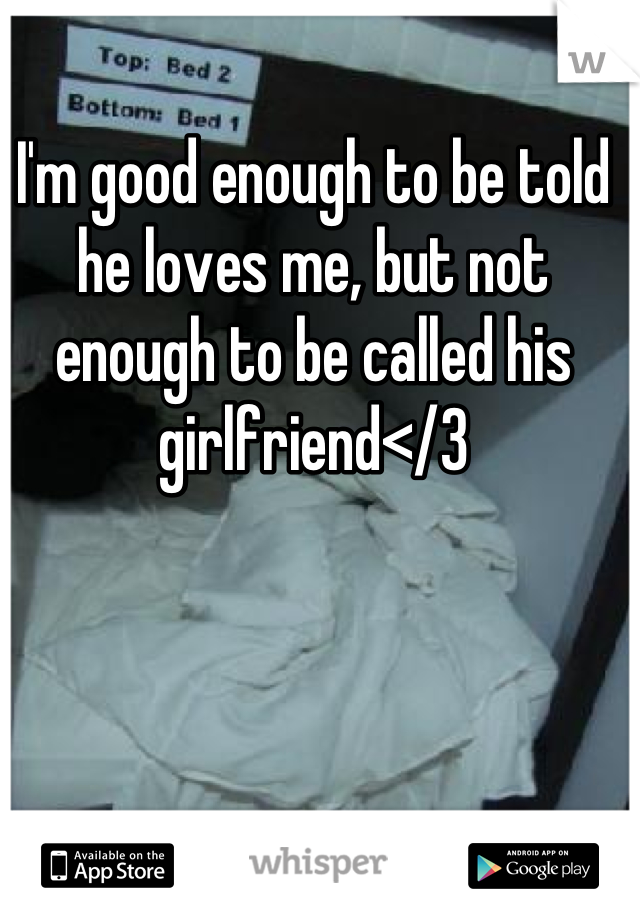 I'm good enough to be told he loves me, but not enough to be called his girlfriend</3
