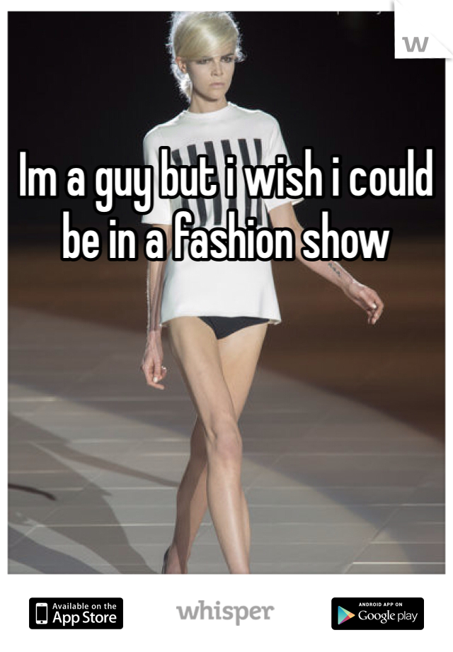 Im a guy but i wish i could be in a fashion show