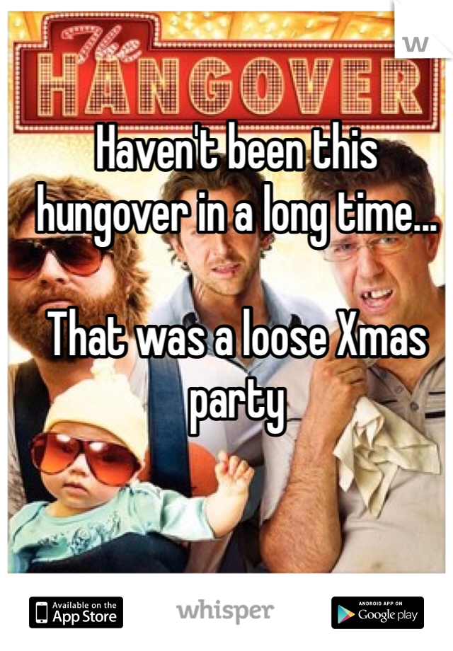 Haven't been this hungover in a long time...  That was a loose Xmas party