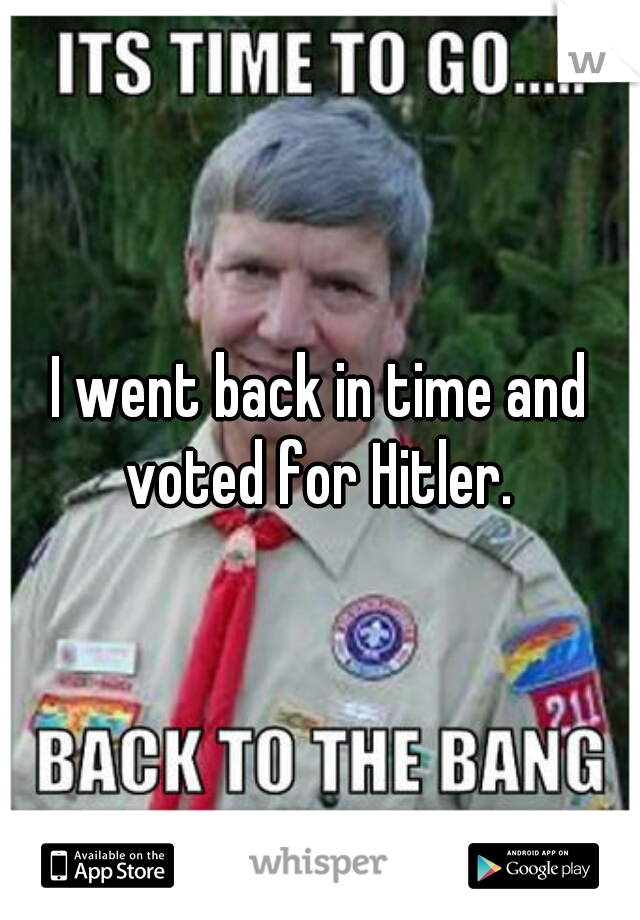 I went back in time and voted for Hitler.