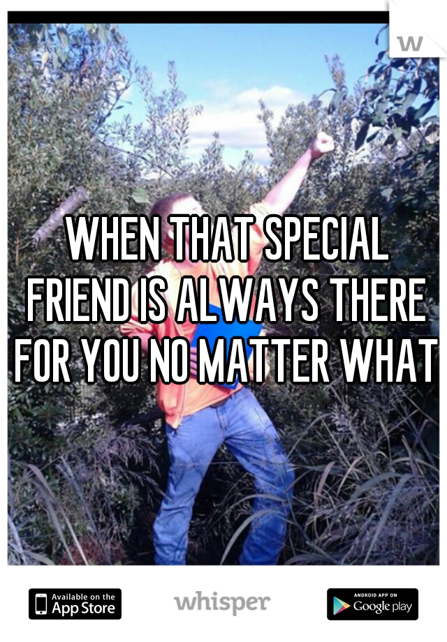 WHEN THAT SPECIAL FRIEND IS ALWAYS THERE FOR YOU NO MATTER WHAT