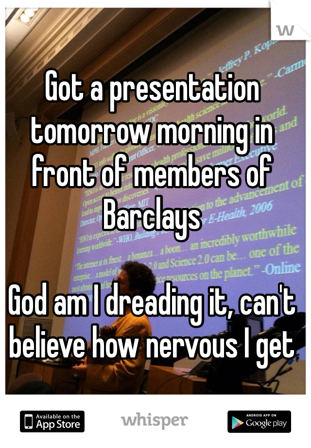 Got a presentation tomorrow morning in front of members of Barclays  God am I dreading it, can't believe how nervous I get