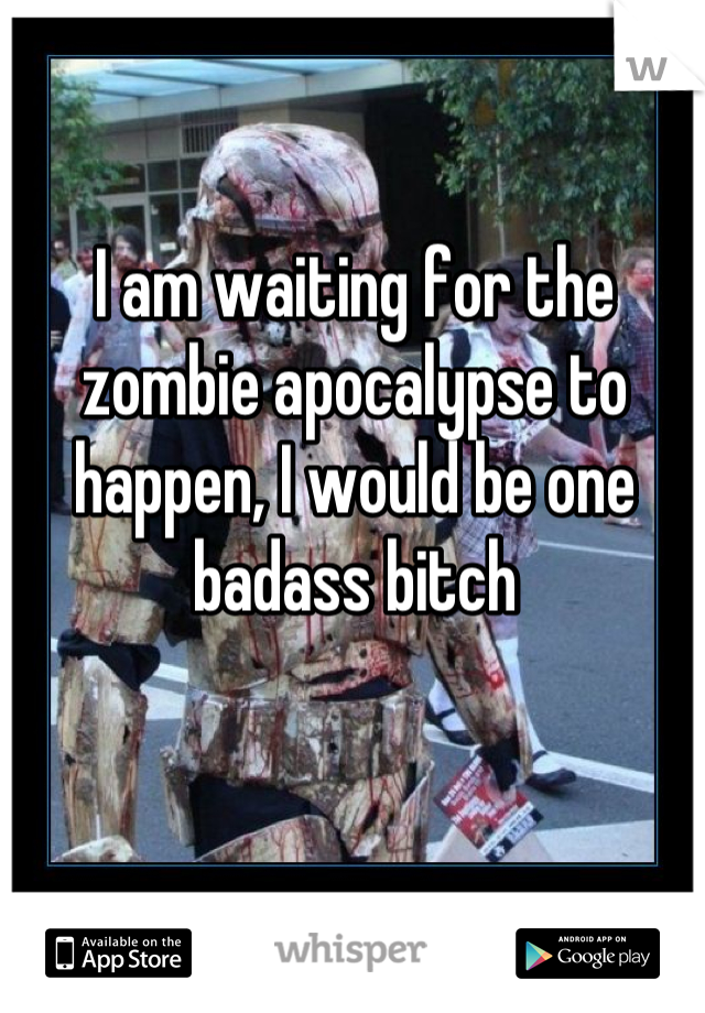 I am waiting for the zombie apocalypse to happen, I would be one badass bitch