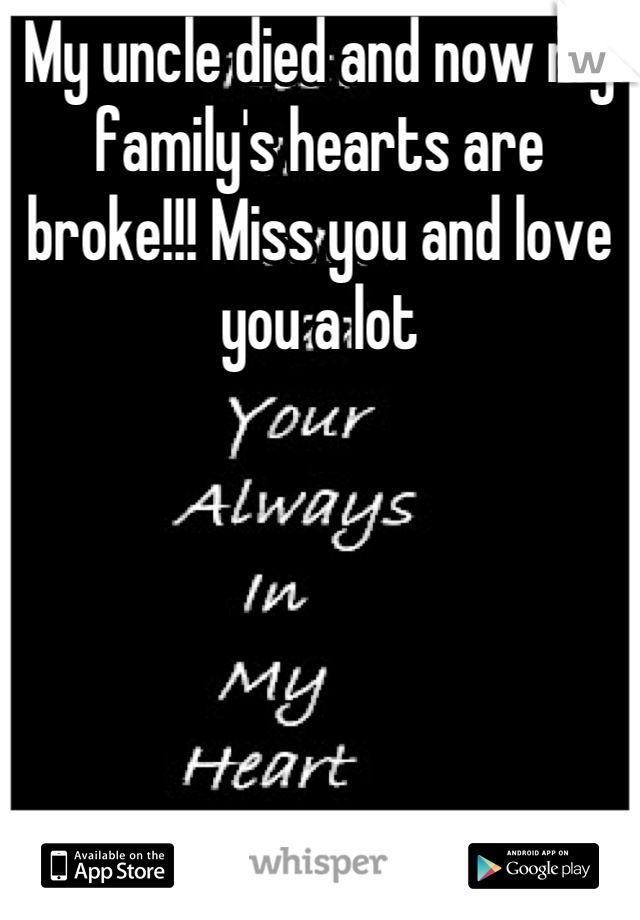 My uncle died and now my family's hearts are broke!!! Miss you and love you a lot