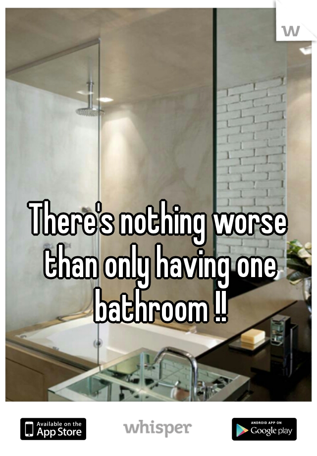 There's nothing worse than only having one bathroom !!