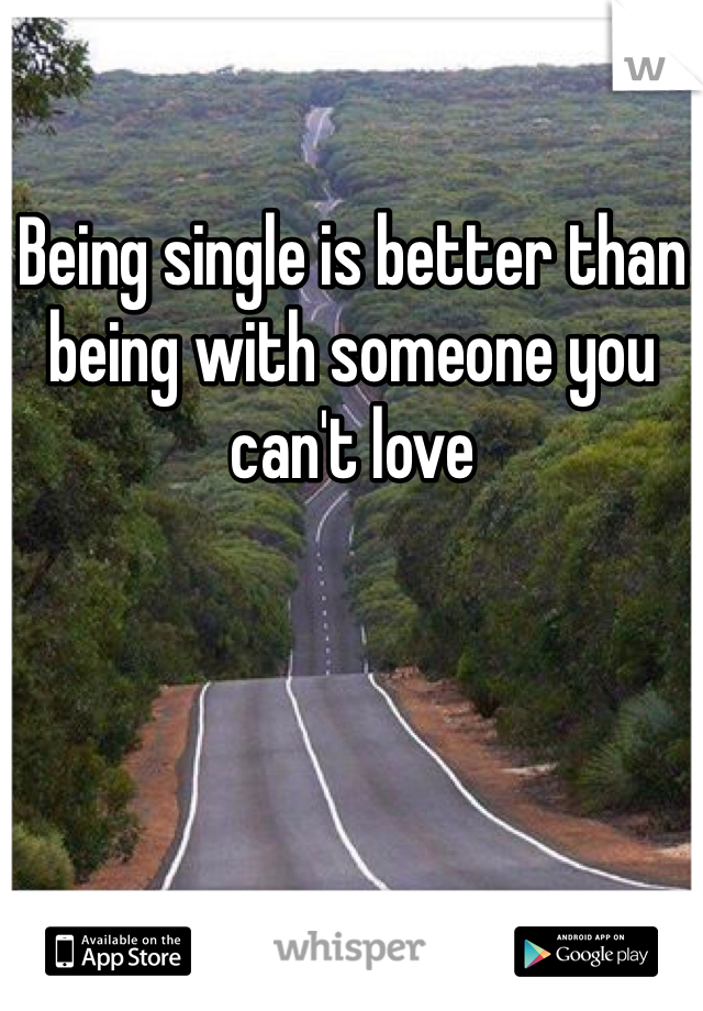 Being single is better than being with someone you can't love