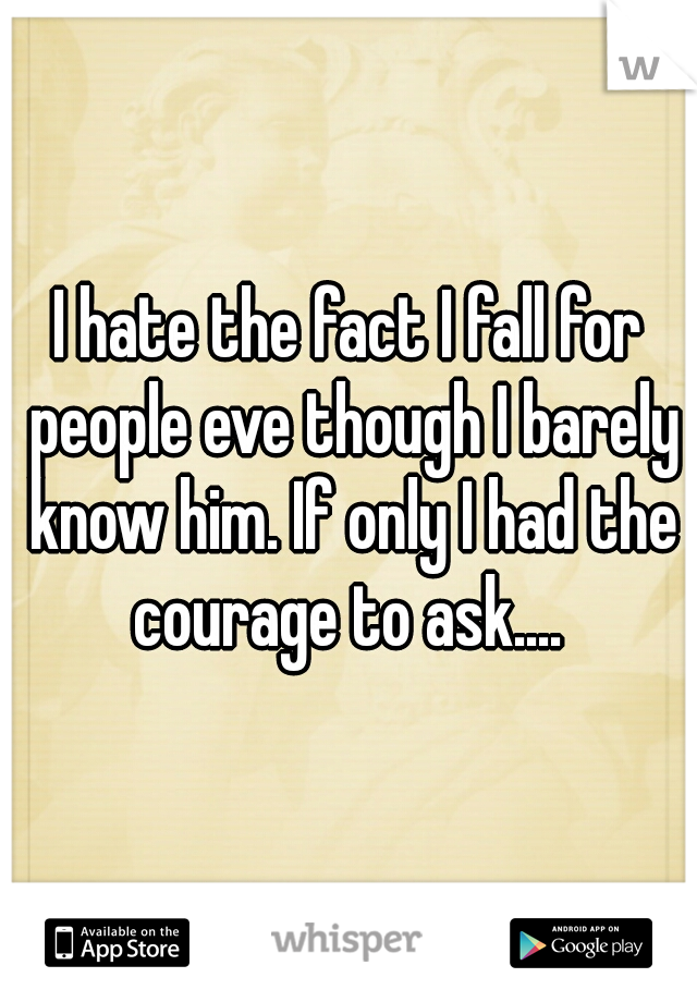 I hate the fact I fall for people eve though I barely know him. If only I had the courage to ask....