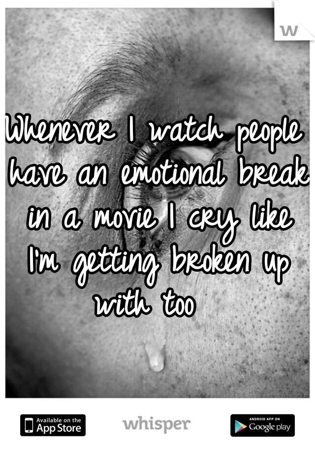 Whenever I watch people have an emotional break in a movie I cry like I'm getting broken up with too