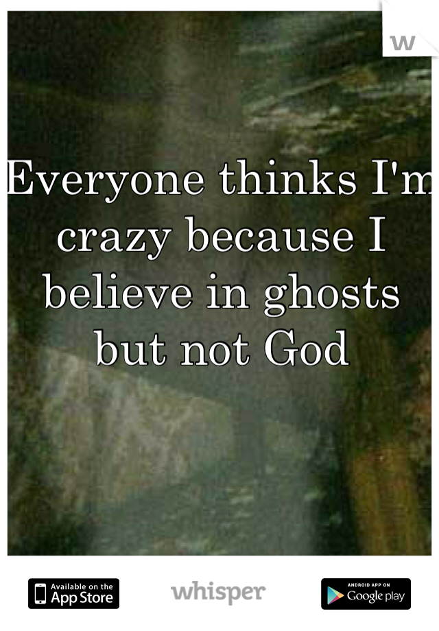 Everyone thinks I'm crazy because I believe in ghosts but not God