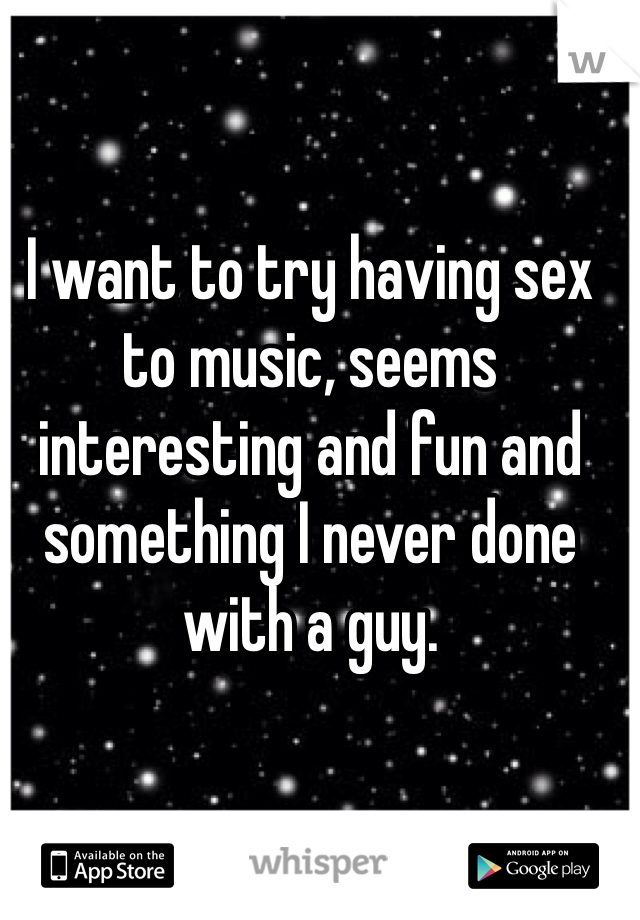I want to try having sex to music, seems interesting and fun and something I never done with a guy.