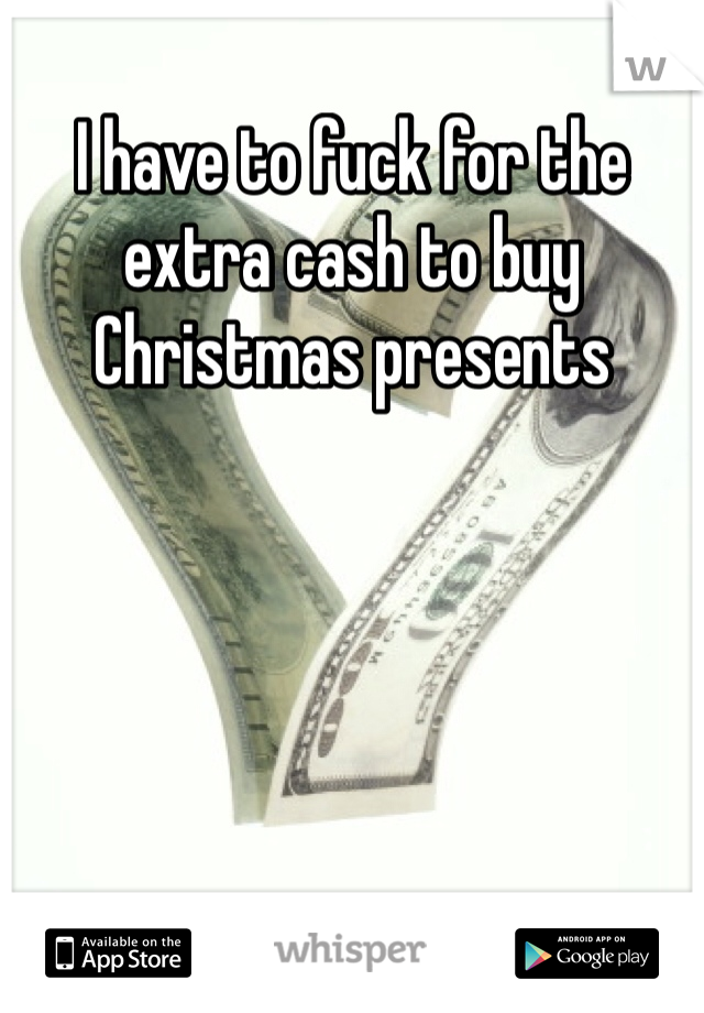 I have to fuck for the extra cash to buy Christmas presents