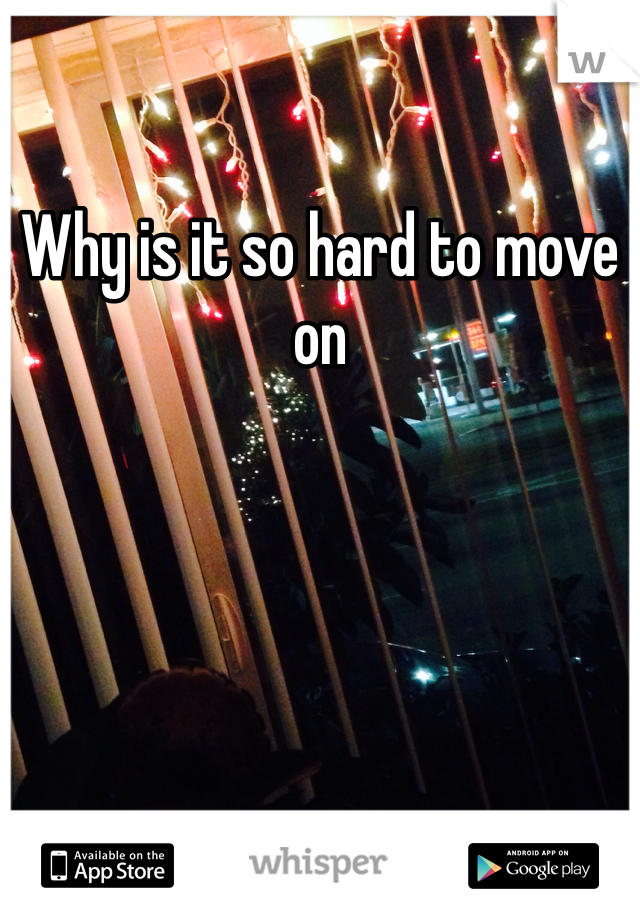 Why is it so hard to move on