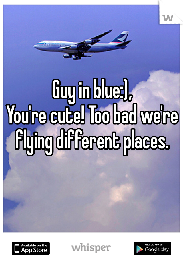 Guy in blue:), You're cute! Too bad we're flying different places.