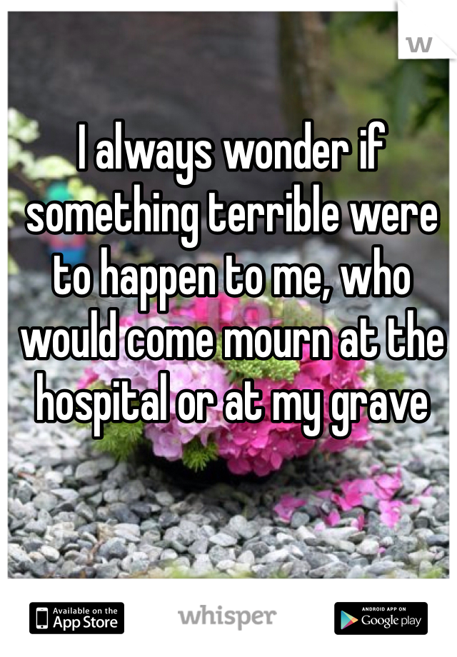 I always wonder if something terrible were to happen to me, who would come mourn at the hospital or at my grave