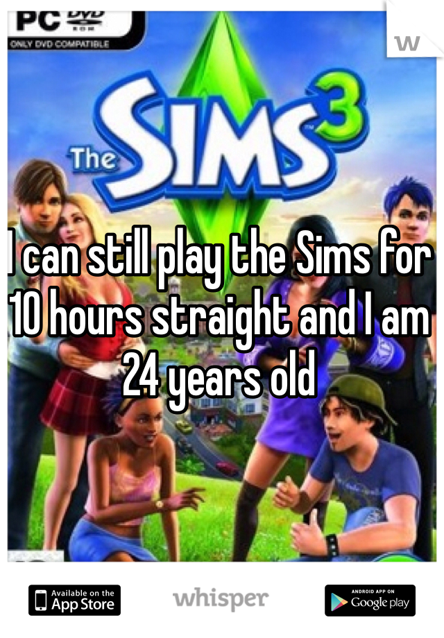 I can still play the Sims for 10 hours straight and I am 24 years old