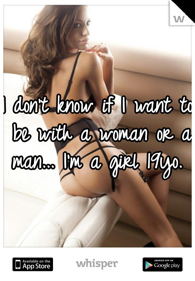 I don't know if I want to be with a woman or a man... I'm a girl 19yo.