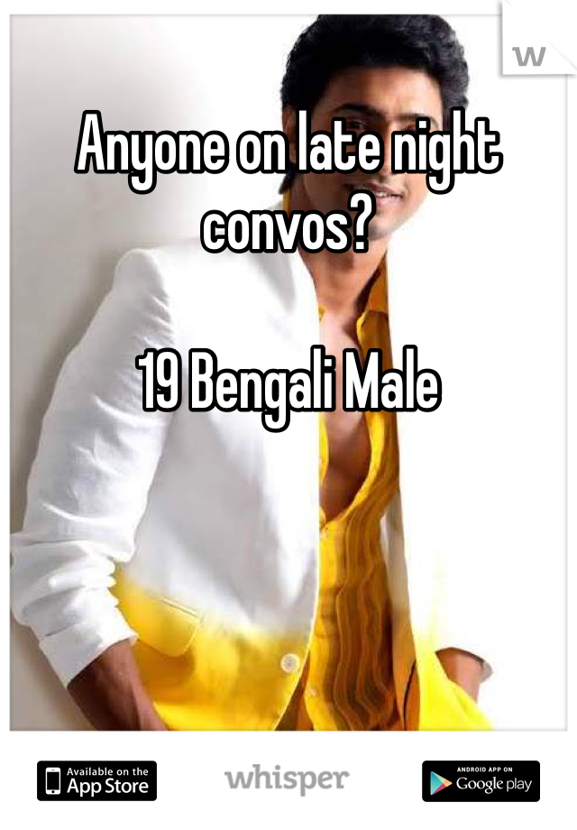 Anyone on late night convos?   19 Bengali Male