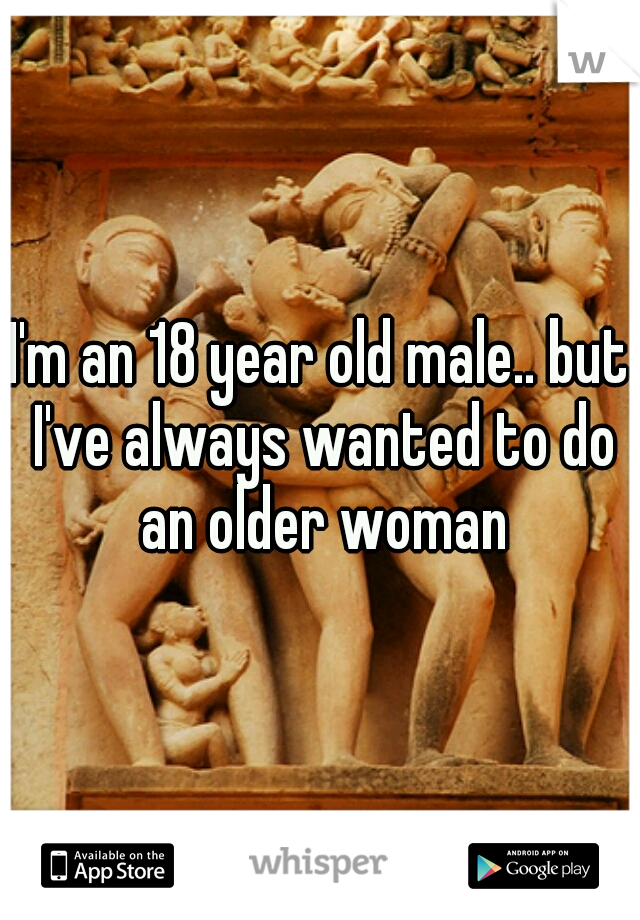 I'm an 18 year old male.. but I've always wanted to do an older woman