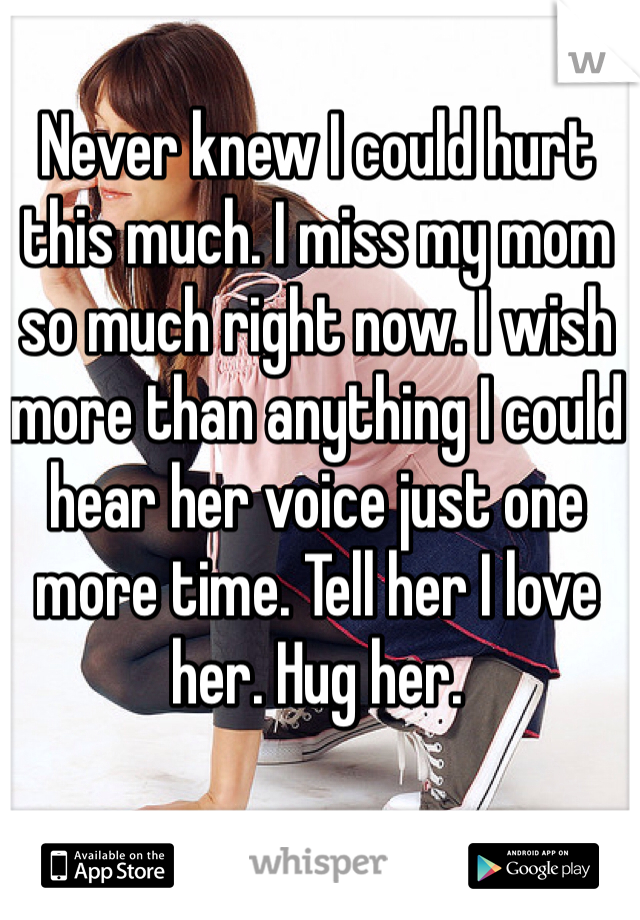 Never knew I could hurt this much. I miss my mom so much right now. I wish more than anything I could hear her voice just one more time. Tell her I love her. Hug her.