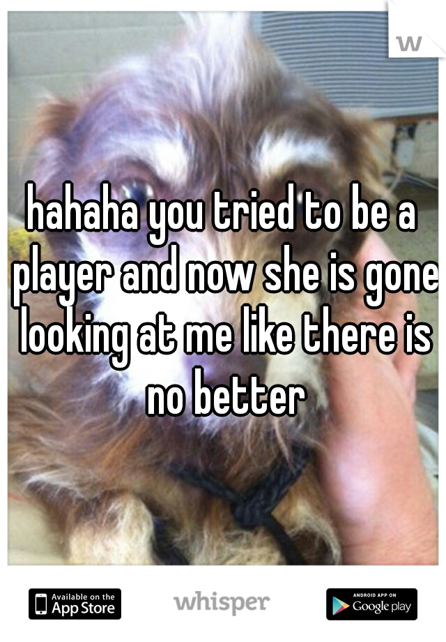 hahaha you tried to be a player and now she is gone looking at me like there is no better