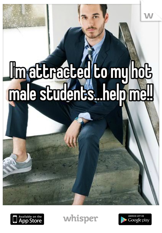 I'm attracted to my hot male students...help me!!