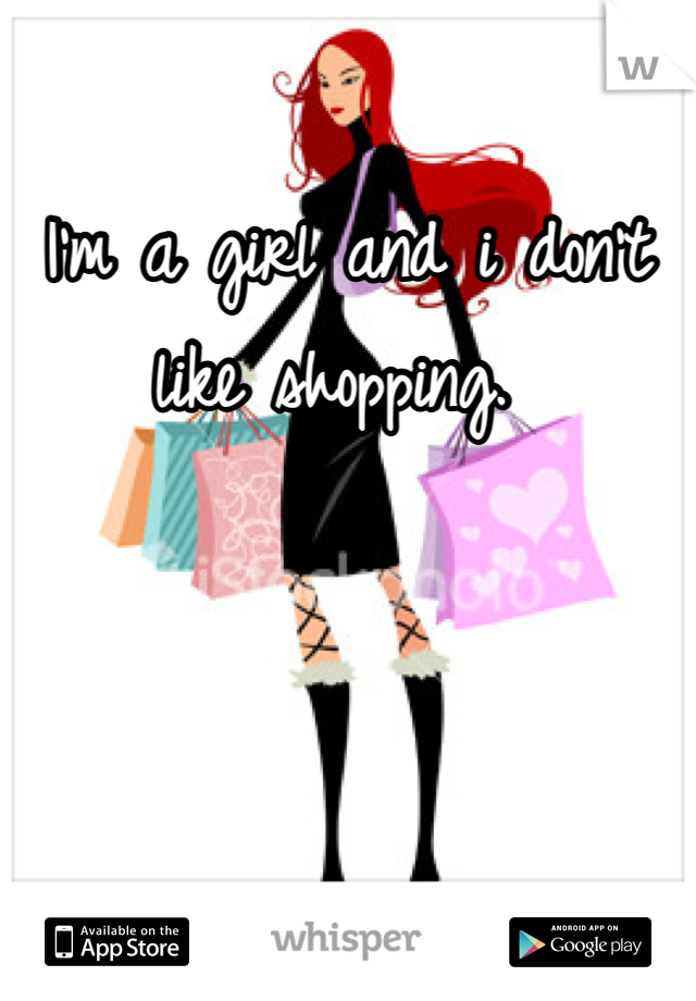 I'm a girl and i don't like shopping.