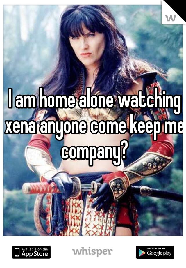 I am home alone watching xena anyone come keep me company?