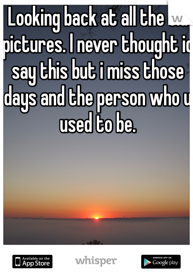Looking back at all the old pictures. I never thought id say this but i miss those days and the person who u used to be.