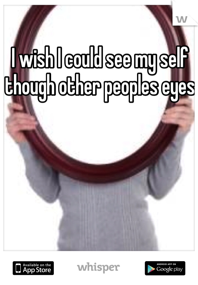 I wish I could see my self though other peoples eyes
