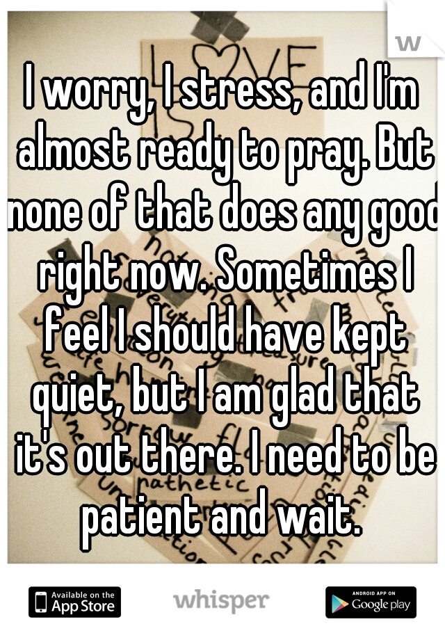 I worry, I stress, and I'm almost ready to pray. But none of that does any good right now. Sometimes I feel I should have kept quiet, but I am glad that it's out there. I need to be patient and wait.