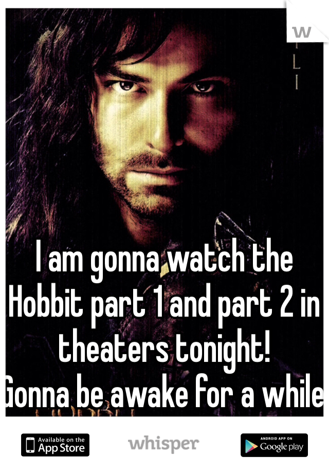 I am gonna watch the Hobbit part 1 and part 2 in theaters tonight! Gonna be awake for a while haha