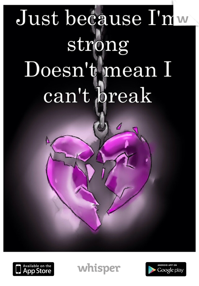 Just because I'm strong Doesn't mean I can't break