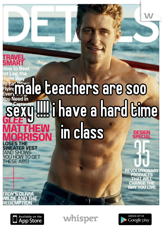 male teachers are soo sexy !!!! i have a hard time in class