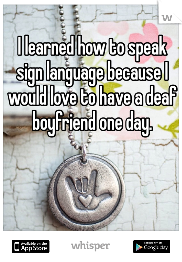 I learned how to speak sign language because I would love to have a deaf boyfriend one day.