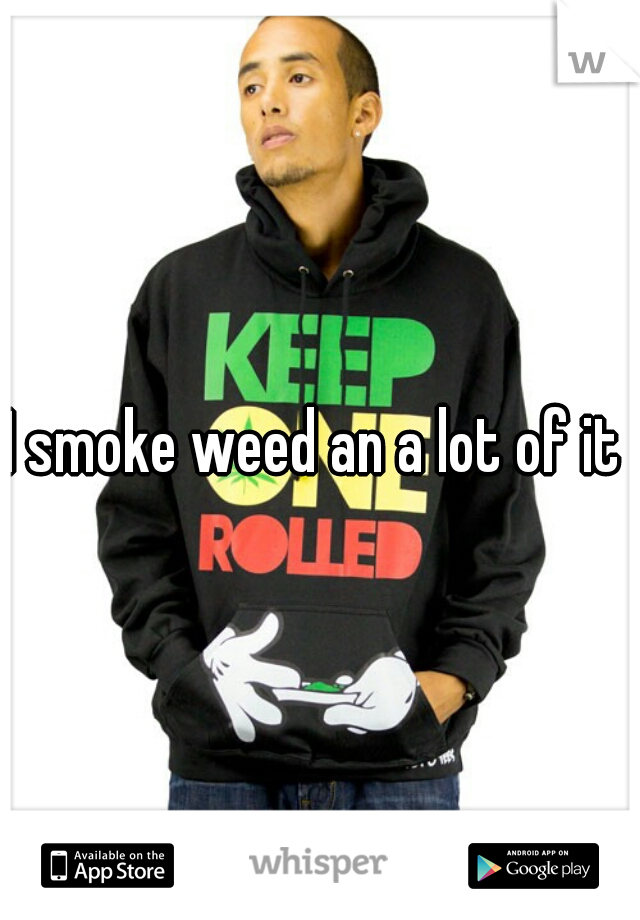 I smoke weed an a lot of it
