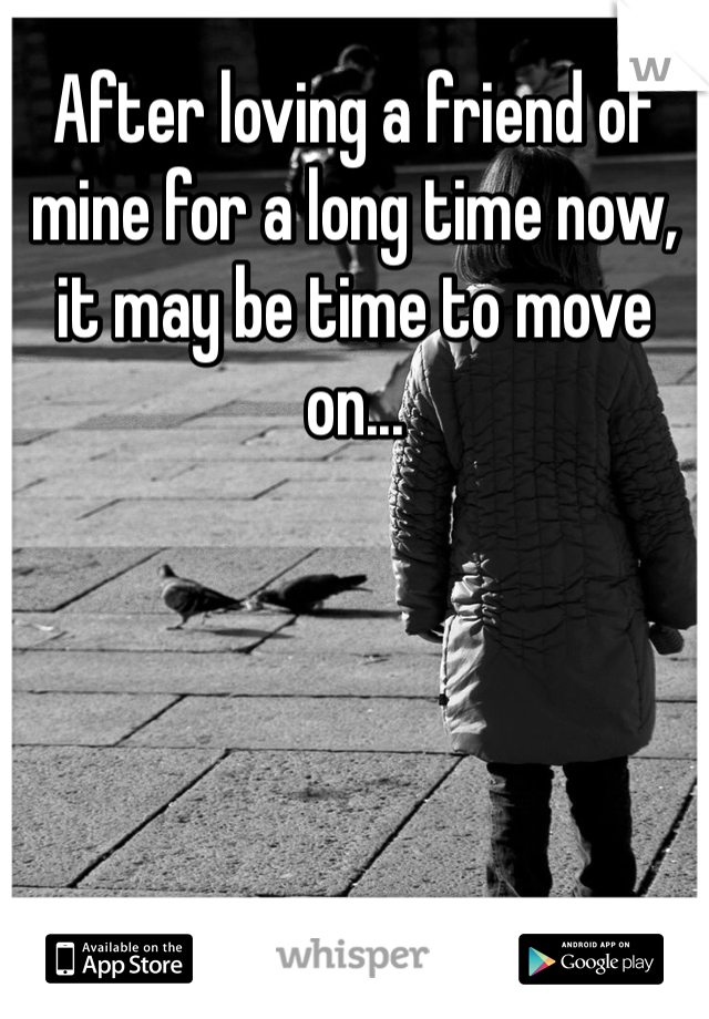 After loving a friend of mine for a long time now, it may be time to move on...